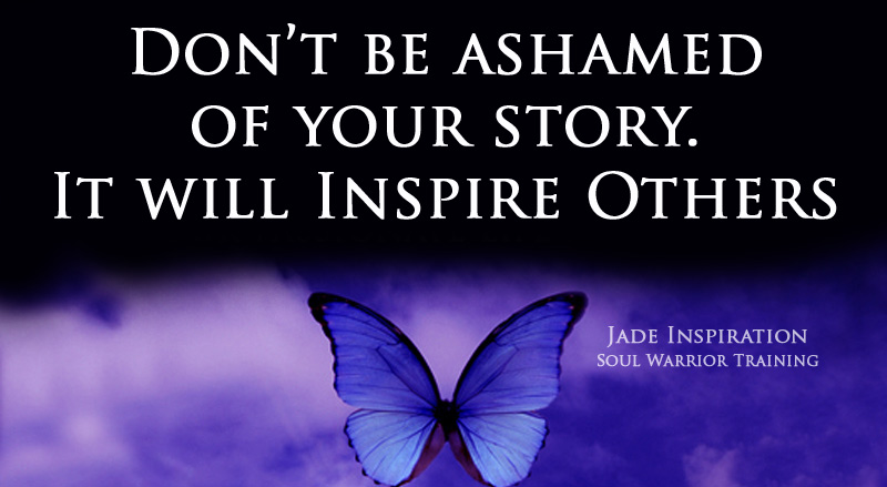 don't be ashamed of your story.  It will inspire others